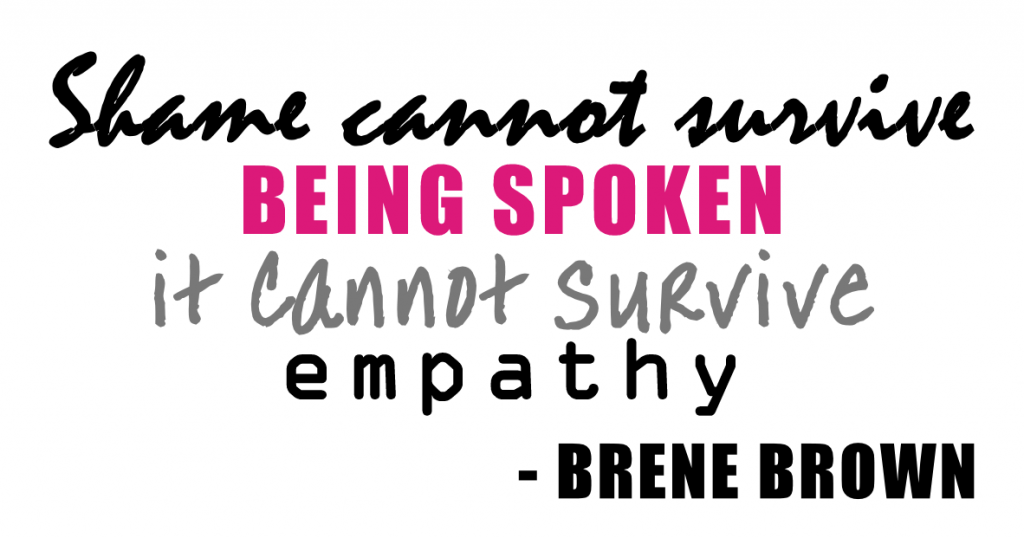 """Shame cannot survive being spoken... it cannot survive empathy."" Brené Brown"
