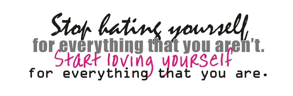 stop hating yourself for everything you aren't and start loving yourself for everything you are