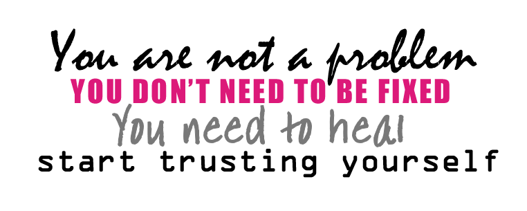 You are not a problem. You don't need to be fixed. You need to heal. Start trusting yourself