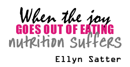 When the joy goes out of eating nutrition suffers - Ellyn Satter